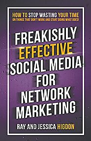 Freakishly Effective Social Media for Network Marketing: How to Stop Wasting Your Time on Things That Don't Work and ...