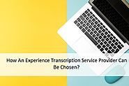 How An Experience Transcription Service Provider Cane Be Chosen?