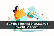 Do Corporate Transcription Services Are In Favour Of The Business?