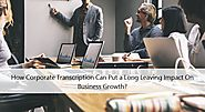 How Corporate Transcription Can Put a Long Leaving Impact On Business Growth?
