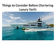 Things to Consider Before Chartering Luxury Yacht