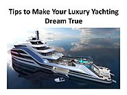 Tips to Make Your Luxury Yachting Dream True
