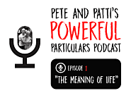 Pete & Patti's Powerful Particulars! The Meaning of Life - Pete Cohen