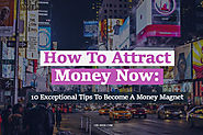 How To Attract Money Now: 10 Exceptional Tips To Become A Money Magnet