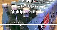 A Comprehensive Study On Shrink Film for Beverage Multipacks Market