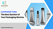 Laminated Tube: The Best Solution of Your Packaging Worries | My B2B News
