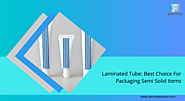 Laminated Tube: The best choice for packaging semi solid Items