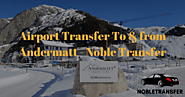 Book Airport Transfer to & from Andermatt - Noble Transfer