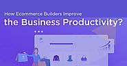 How Ecommerce Builders Improve the Business Productivity