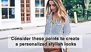 CONSIDER THESE POINTS TO CREATE A PERSONALIZED STYLISH LOOK!!!!