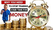 Why You Need To Stop Trading Your Time For Money?