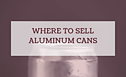 Where To Sell Aluminum Cans Near Me? Start Making Cash Now!