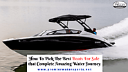 How to pick the best Boats for Sale that completes an amazing water journey