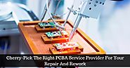 Cherry-Pick The Right PCBA Service Provider For Your Repair And Rework