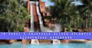 B2B INFO HUB: In Dubai 5 Enjoyable Slides Atlantis Aquaventure Waterpark