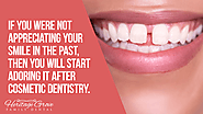 • If you were not appreciating your smile in the past, then you will start adoring it after cosmetic dentistry.