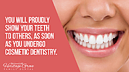 • You will proudly show your teeth to others, as soon as you undergo cosmetic dentistry.