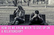How Do We Know When To Give Up On A Relationship?