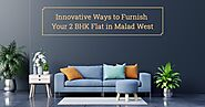 Innovative Ways to Furnish Your 2 BHK Flat in Malad West