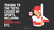 • Trauma to the teeth caused by sports, including football, basketball, hockey, etc.