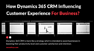 How Dynamics 365 CRM Influencing Great Customer Experience For Businesses?