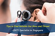 Essential Tips of Reliable Ear Nose and Throat Specialist in Singapore