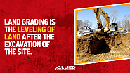 • Land grading is the leveling of land after the excavation of the site.