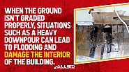 • When the ground isn't graded properly, situations such as a heavy downpour can lead to flooding and damage the inte...