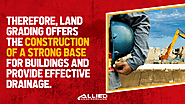 • Therefore, land grading offers the construction of a strong base for buildings and provide effective drainage.