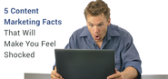5 Content Marketing Facts That Will Make You Feel Shocked
