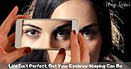 Life Isn't Perfect, But Your Eyebrow Shaping Can Be