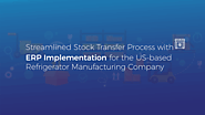 Streamlined Stock Transfer Process with ERP Implementation for the US-based Refrigerator Manufacturing Company | Case...