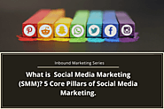 Inbound Marketing Series: What is Social Media Marketing (SMM)? 5 Core Pillars of Social Media Marketing.