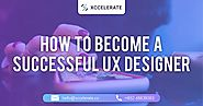 How to Become a Successful UX Designer | Xccelerate