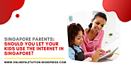 Singapore Parents: Should You Let Your Kids Use the Internet in Singapore? – Online PSLE Tuition
