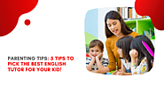 Parenting Tips: 5 Tips to pick the best English tutor for your kid!