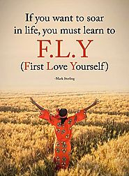 If you want to soar in life, you must learn to F.L.Y (First Love Yourself) - Mark Sterling