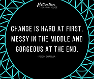 Change is hard at the first, messy in the middle and gorgeous at the end. - Robin Sharma