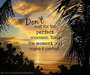 Don't wait for the perfect moment. Take the moment and make it perfect. - Unknown Author
