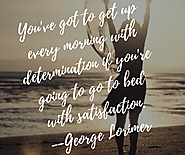 You've got to get up every morning with determination if you're going to go to bed with satisfaction. - George Lorimier