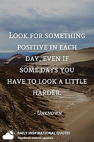 Look for something positive in each day, even if some days you have to look a little harder. - Unkown Author.