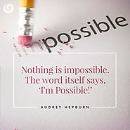 Nothing is impossible. The word itself says, I'm Possible! - Audrey Hepburn