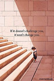 If doesn't challenge you, it doesn't change you - Unkown Author