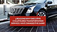 5 Reasons Why Executive Chauffeured Transportation Services Have Changed The Game!