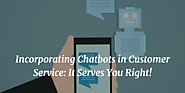 Incorporating Chatbots in Customer Service: It Serves You Right!Technology is one such realm which keeps on changing ...