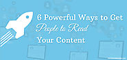 6 Powerful Ways to Get People to Read Your Content