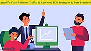 Amplify Your Business Traffic & Revenue: SEO Strategies & Best Practices