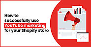How To Successfully Use YouTube Marketing For Your Shopify Store