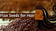 Benefits of Flax Seeds for Hair: Easy Way to Get Beautiful Hair