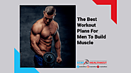 The Best Workout Plans for Men to Build Muscle - Online Partner For Your Healthy Life